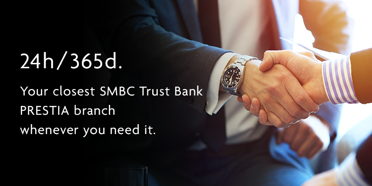 24h/365d. Your closest SMBC Trust Bank PRESTIA branch whenever you need it.