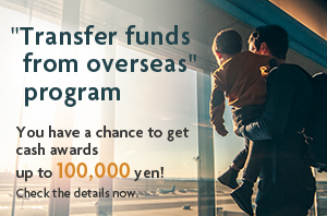 """Transfer funds from overseas"" program.You have a chance to get cash awards up to 100,000 yen!Check the details now."