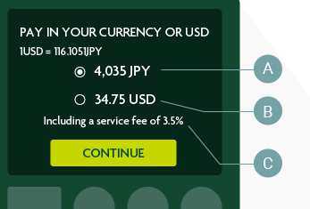 PAY IN YOUR CURRENCY OR USD 1USD = 116.1051JPY 4,035 JPY A 34.75 USD B Including a service fee of 3.5% C CONTINUE